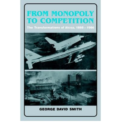 from-monopoly-to-competition-the-transformations-of-alcoa-1888-1986-author-george-david-smith-nov-20