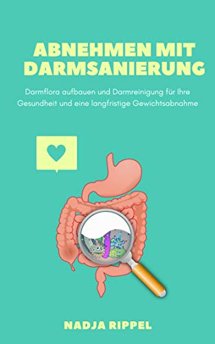 Abnehmen mit Darmsanierung: Darmflora aufbauen und Darmreinigung für Ihre Gesundheit und eine langfristige Gewichtsabnahme: Magen- & Darmkrankheiten besiegen