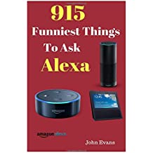 Alexa: 915 Funniest Things to Ask Alexa: : (Echo Dot, Amazon Echo Dot, Amazon Echo, Amazon Dot, Alexa,best Things To Ask Alexa)