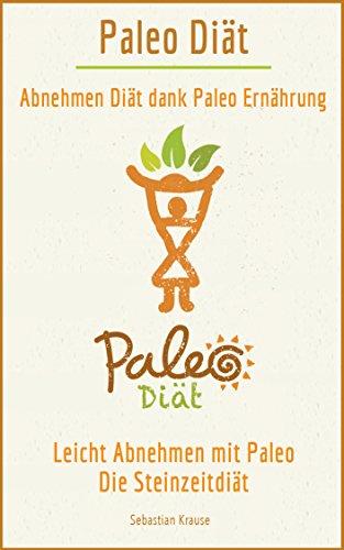 Paleo Diät: Abnehmen dank Paleo Ernährung: Leicht Abnehmen mit Paleo - Die Steinzeitdiät (Steinzeit Ernährung, Paleo Low Carb, Paleo abnehmen, Paleo deutsch, Paleo kochbuch, Steinzeiternährung)