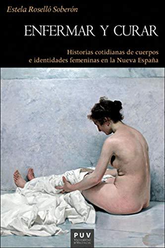Enfermar y curar: Historias cotidianas de cuerpos e identidades femeninas en la Nueva España por Estela Roselló Soberón
