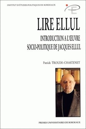 Lire Ellul. Introduction à l'oeuvre socio-politique de Jacques Ellul par Patrick Troude-Chastenet