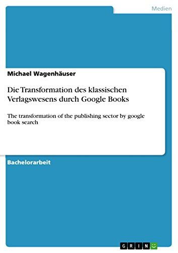 Die Transformation des klassischen Verlagswesens durch Google Books: The transformation of the publishing sector by google book search