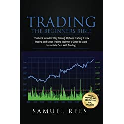 Trading: THE BEGINNERS BIBLE: This Book Includes: Day Trading, Options Trading, Forex Trading, Stock Trading Beginners Guides To Get Quickly Started and Make Immediate Cash With Trading