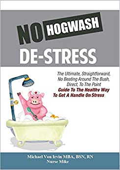 No Hogwash De Stress: The Ultimate, Straight Forward, No Beating Around The Bush, Direct, To The Point Guide To The Healthy Way To Get A Handle On Stress (English Edition) de [Irvin MBA BSN RN, Michael Von , Jackman, Jack J., Mike, Nurse]