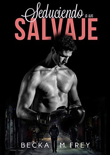 Seduciendo a un salvaje: Novela de romance, erótica y de boxeo de [Frey, Becka M.]