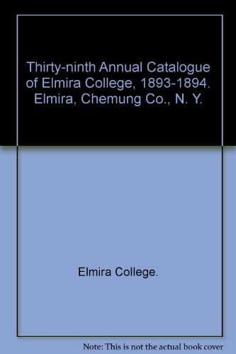 Thirty-ninth Annual Catalogue of Elmira College, 1893-1894. Elmira, Chemung Co., N. Y.