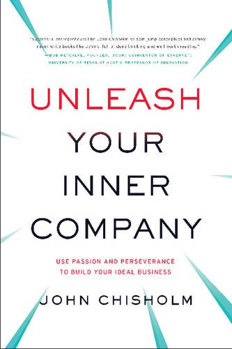 Unleash Your Inner Company: Use Passion and Perseverance to Build Your Ideal Business por John Chisholm