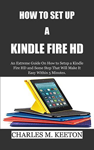 HOW TO SET UP  A  KINDLE FIRE HD: An Extreme Guide On How to Setup a Kindle Fire HD and Some Step That Will Make It Easy Within 5 Minutes. (English Edition) (Setup Kindle Fire)