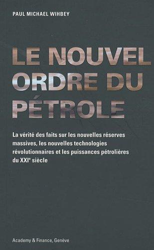 Le nouvel ordre du pétrole : La vérité des faits sur les nouvelles réserves massives, les nouvelles technologies révolutionnaires et les puissances pétrolières du XXIe siècle