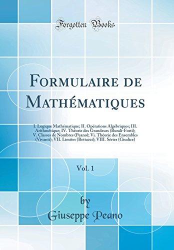 Formulaire de Mathématiques, Vol. 1: I. Logique Mathématique; II. Opérations Algébriques; III. Arithmétique; IV. Théorie Des Grandeurs (Burali-Forti); ... (Vivanti); VII. Limites (Bettazzi); VIII par Giuseppe Peano