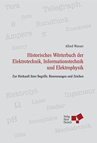 Historisches Wörterbuch der Elektrotechnik, Informationstechnik u Elektrophysik: Zur Herkunft ihrer Begriffe, Benennungen und Zeichen