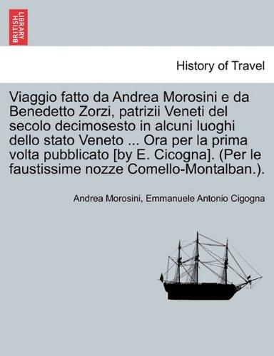 Viaggio fatto da Andrea Morosini e da Benedetto Zorzi, patrizii Veneti del secolo decimosesto in alcuni luoghi dello stato Veneto ... Ora per la prima ... (Per le faustissime nozze Comello-Montalban.)