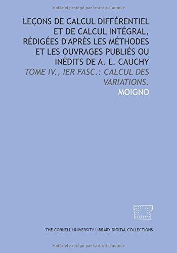 Leçons de calcul différentiel et de calcul intégral, rédigées d'après les méthodes et les ouvrages publiés ou inédits de A. L. Cauchy: Tome IV, Ier fasc.: Calcul des variations. par Moigno Moigno