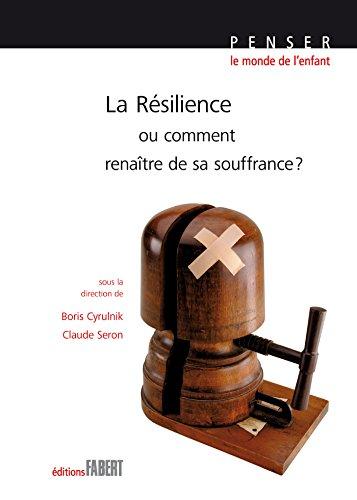La Résilience ou comment renaître de sa souffrance ? (Penser le monde de l'enfant)