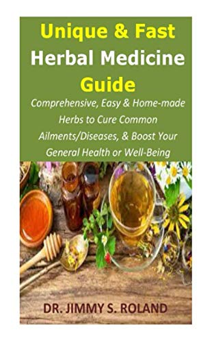 Unique & Fast Herbal Medicine Guide: Comprehensive, Easy & Home-made Herbs to Cure Common Ailments/Diseases, & Boost Your General Health or Well-Being