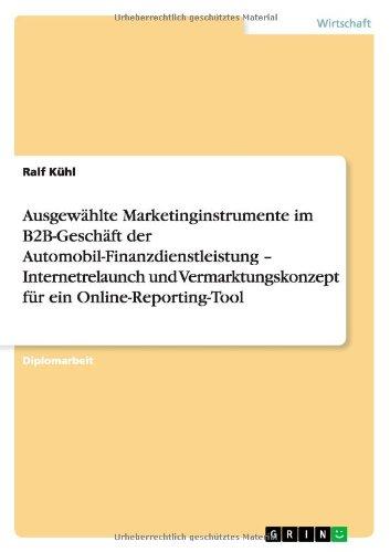 Ausgewählte Marketinginstrumente im B2B-Geschäft der Automobil-Finanzdienstleistung - Internetrelaunch und Vermarktungskonzept für ein Online-Reporting-Tool