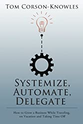 Systemize, Automate, Delegate: How to Grow a Business While Traveling, on Vacation and Taking Time Off by Tom Corson-Knowles (2014-12-14)