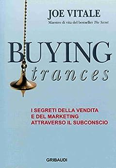 Buying Trances: I segreti della vendita e del marketing attraverso il subconscio (Italian Edition) von [Vitale, Joe]
