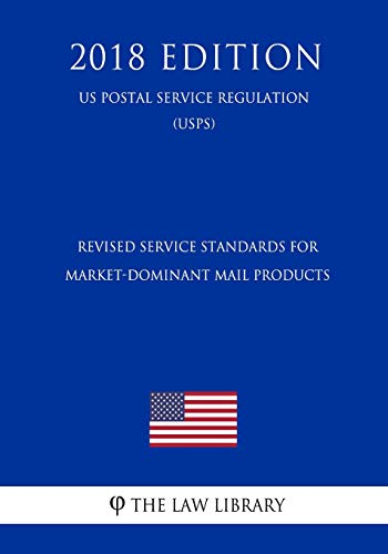 Revised Service Standards for Market-Dominant Mail Products (US Postal Service Regulation) (USPS) (2018 Edition)