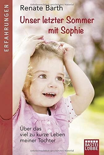 Unser letzter Sommer mit Sophie: Über das viel zu kurze Leben meiner Tochter - Kurzes Leben