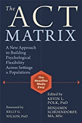 ACT Matrix: A New Approach to Building Psychological Flexibility Across Settings and Populations by Kevin L. Polk (2014-04-01)