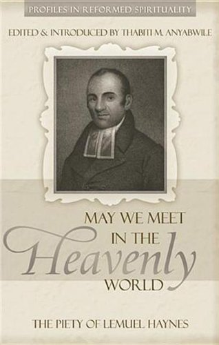 May We Meet in the Heavenly World: The Piety of Lemuel Haynes (Profiles in Reformed Spirituality) by Thabiti M. Anyabwile (2009-06-01)