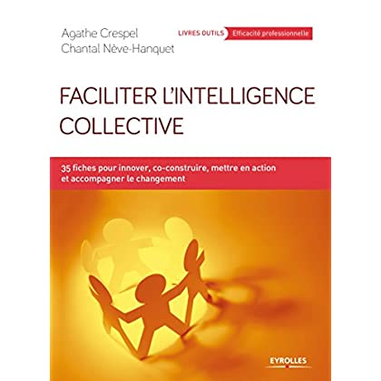Faciliter l'intelligence collective: 35 fiches pour innover, co-construire, mettre en action et accompagner le changement