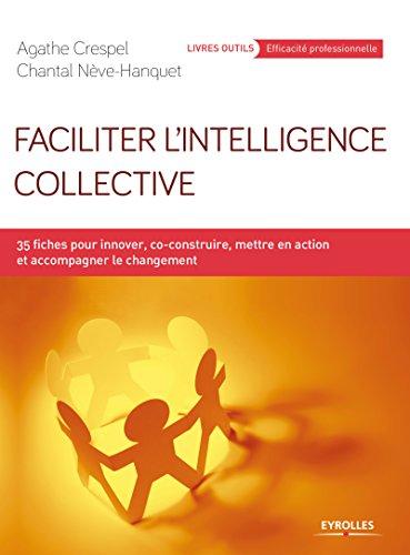 Faciliter l'intelligence collective: 35 fiches pour innover, co-construire, mettre en action et accompagner le changement par Chantal Nève Hanquet