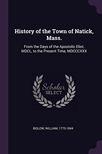 History of the Town of Natick, Mass.: From the Days of the Apostolic Eliot, MDCL, to the Present Time, MDCCCXXX