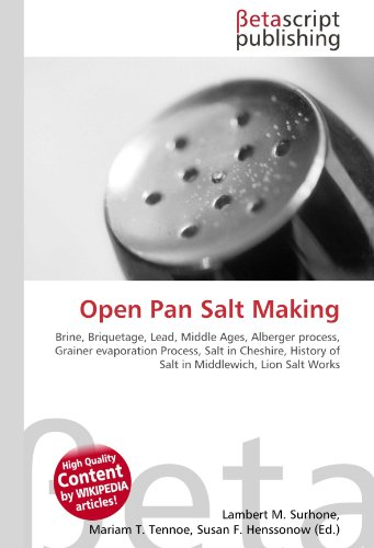 Open Pan Salt Making: Brine, Briquetage, Lead, Middle Ages, Alberger process, Grainer evaporation Process, Salt in Cheshire, History of Salt in Middlewich, Lion Salt Works