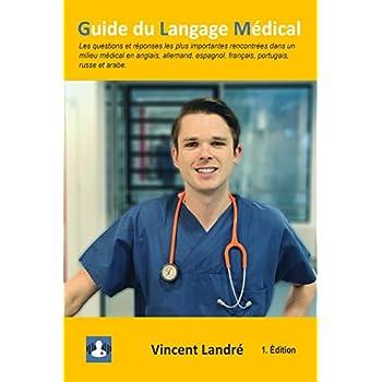 Guide du Langage Médical: Les questions et réponses les plus importantes rencontrées dans un milieu médical en anglais, allemand, espagnol, français, portugais, russe et arabe.