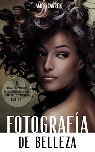 FOTOGRAFÍA DE BELLEZA - 8 Consejos Prácticos de Fotografía de Belleza para que tus Modelos Brillen: Libro en Español/Digital Photography for Beginners Spanish Book por James Carren