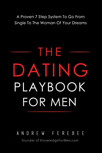 The Dating Playbook For Men: A Proven 7 Step System To Go From Single To The Woman Of Your Dreams (English Edition)