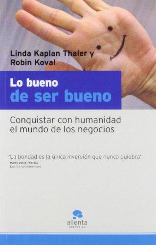 Lo bueno de ser bueno. Conquistar con humanidad el mundo de los negocios por Linda Kaplan Thaler, Robin Koval