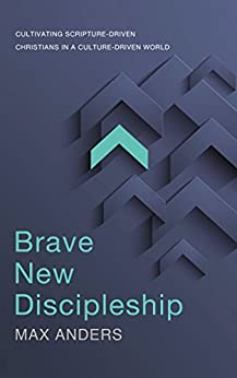 Brave New Discipleship: Cultivating Scripture-driven Christians in a Culture-driven World di [Anders, Max]