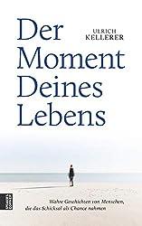Der Moment Deines Lebens: Wahre Geschichten von Menschen, die das Schicksal als Chance nahmen (German Edition)