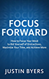 Focus Forward: How to Focus Your Mind to Rid Yourself of Distractions, Maximize Your Time, and Achieve More (English Edition)