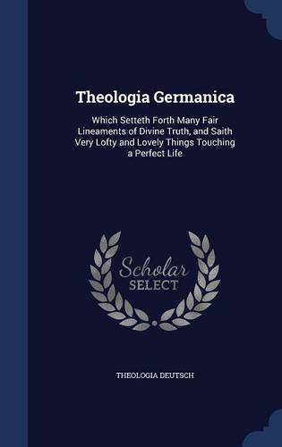 Theologia Germanica: Which Setteth Forth Many Fair Lineaments of Divine Truth, and Saith Very Lofty and Lovely Things Touching a Perfect Life
