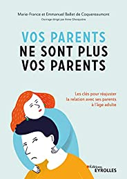 Vos parents ne sont plus vos parents: Les clés pour réajuster une fois adulte la relation avec ses parents