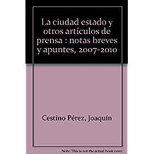 La ciudad estado y otros artículos de prensa : notas breves y apuntes, 2007-2010