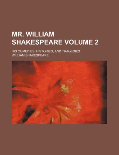 Mr. William Shakespeare Volume 2; his comedies, histories, and tragedies