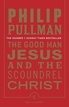 The Good Man Jesus and the Scoundrel Christ (Canongate Myths series Book 16) by [Pullman, Philip]