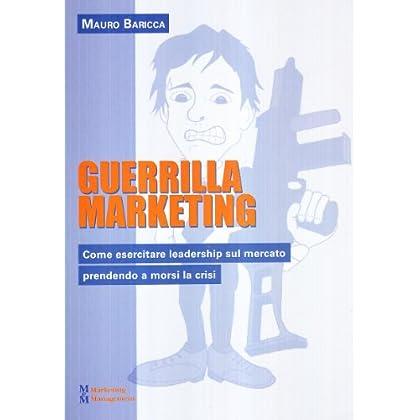 Guerilla Marketing. Come Esercitare Leadership Sul Mercato Prendendo A Morsi La Crisi