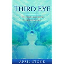 Third Eye: The Ultimate Guide to Self-Awareness for Beginners  (April Stone - Spirituality  Book 3) (English Edition)