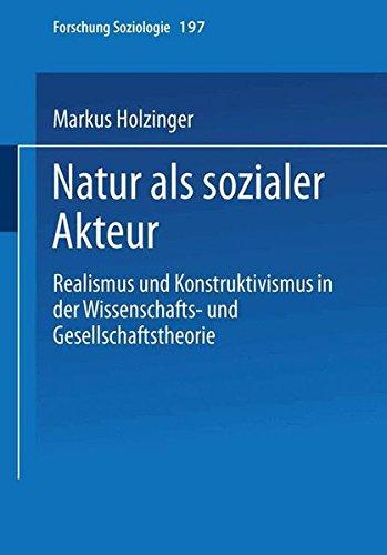 Natur als sozialer Akteur: Realismus Und Konstruktivismus In Der Wissenschafts- Und Gesellschaftstheorie (Forschung Soziologie) (German Edition)