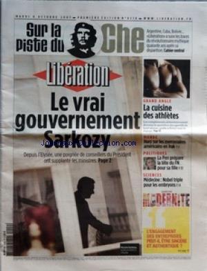 LIBERATION [No 8218] du 09/10/2007 - SUR LA PISTE DU CHE - ARGENTINE CUBA BOLIVIE LIBERATION A SUIVI LES TRACES DU REVOLUTIONNAIRE MYTHIQUE QUARANTE ANS APRES SA DISPARITION - LE VRAI GOUVERNEMENT SARKOZY - DEPUIS L'ELYSEE UNE POIGNEE DE CONSEILLERS DU PRESIDENT ONT SUPPLANTE LES MINISTRES - GRAND ANGLE - LA CUISINE DES ATHLETES - MONDE - HARO SUR LES MERCENAIRES AMERICAINS EN IRAK - POLITIQUES - LE PEN PREPARE LA TETE DU FN POUR SA FILLE - SCIENCES - MEDECINE NOBLE TRIPLE POUR LES EMBRYONS - P
