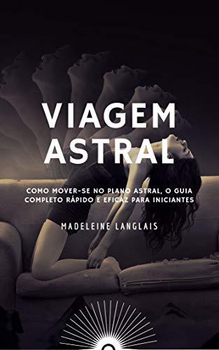 Viagem astral: Como mover-se no plano astral, O guia completo ...