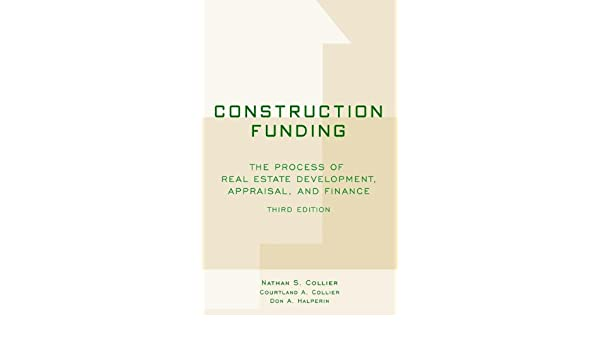 Construction funding the process of real estate development construction funding the process of real estate development appraisal and finance ebook nathan s collier courtland a collier don a halperin fandeluxe Image collections