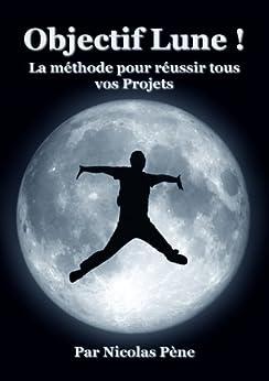 Objectif Lune ! La Méthode pour réussir tous vos Projets par [Pène, Nicolas]